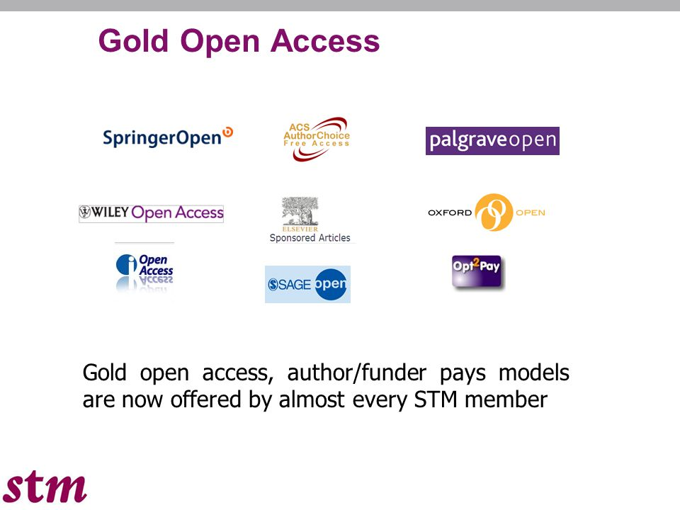 Gold Open Access Gold open access, author/funder pays models are now offered by almost every STM member