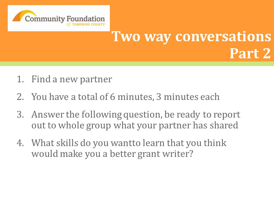 Two way conversations Part 2 1.Find a new partner 2.You have a total of 6 minutes, 3 minutes each 3.Answer the following question, be ready to report out to whole group what your partner has shared 4.What skills do you wantto learn that you think would make you a better grant writer