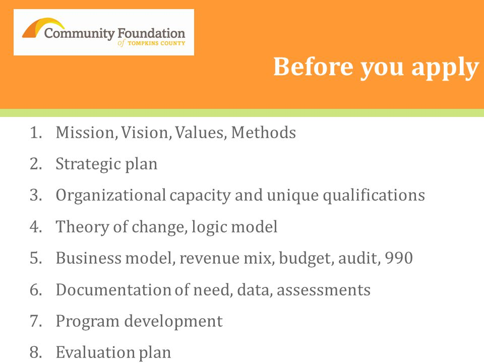 Before you apply 1.Mission, Vision, Values, Methods 2.Strategic plan 3.Organizational capacity and unique qualifications 4.Theory of change, logic model 5.Business model, revenue mix, budget, audit, 990 6.Documentation of need, data, assessments 7.Program development 8.Evaluation plan
