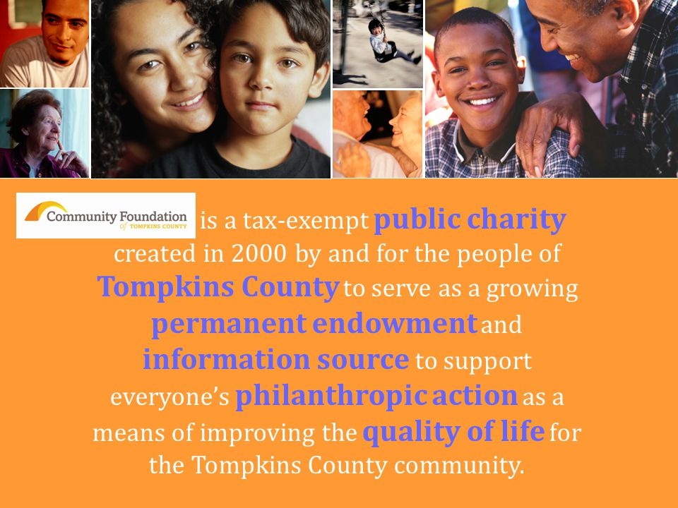 We are is a tax-exempt public charity created in 2000 by and for the people of Tompkins County to serve as a growing permanent endowment and information source to support everyone's philanthropic action as a means of improving the quality of life for the Tompkins County community.