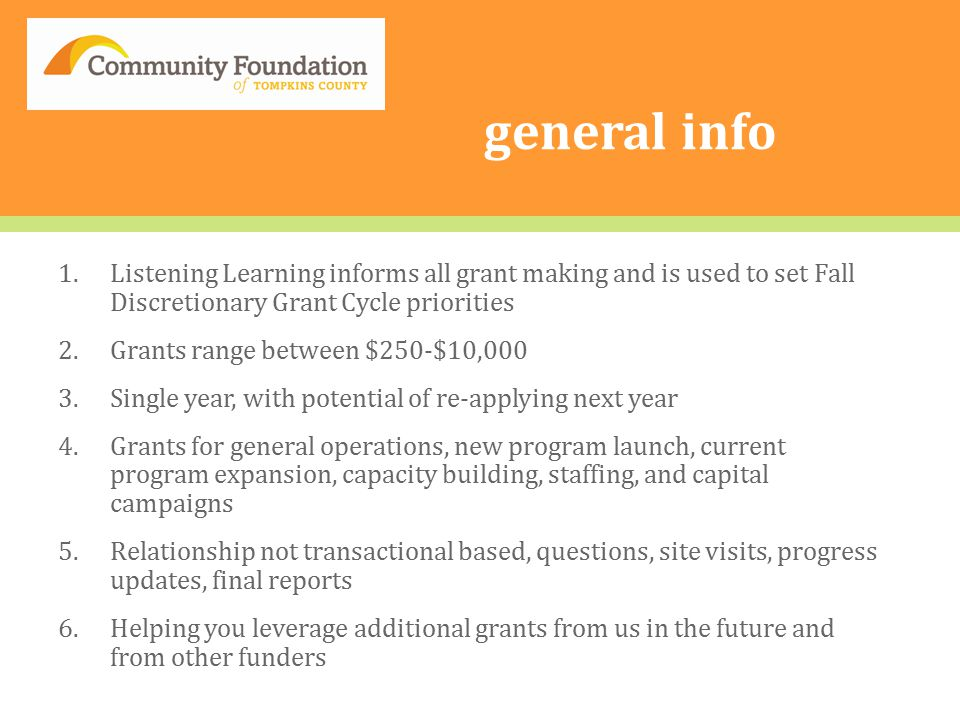 general info 1.Listening Learning informs all grant making and is used to set Fall Discretionary Grant Cycle priorities 2.Grants range between $250-$10,000 3.Single year, with potential of re-applying next year 4.Grants for general operations, new program launch, current program expansion, capacity building, staffing, and capital campaigns 5.Relationship not transactional based, questions, site visits, progress updates, final reports 6.Helping you leverage additional grants from us in the future and from other funders