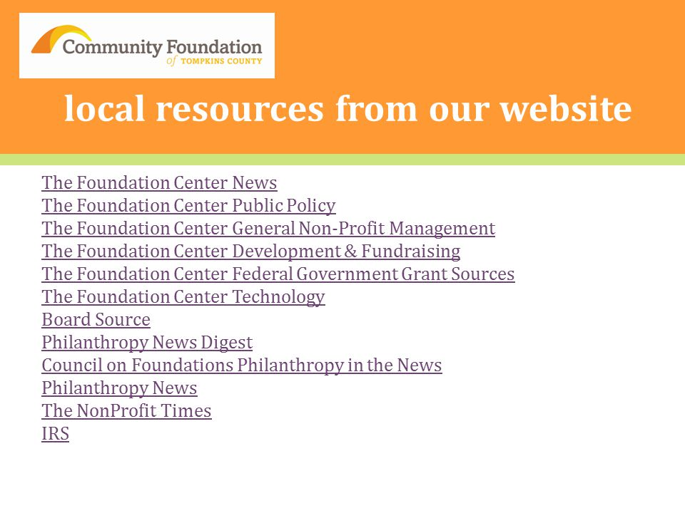 local resources from our website The Foundation Center News The Foundation Center Public Policy The Foundation Center General Non-Profit Management The Foundation Center Development & Fundraising The Foundation Center Federal Government Grant Sources The Foundation Center Technology Board Source Philanthropy News Digest Council on Foundations Philanthropy in the News Philanthropy News The NonProfit Times IRS