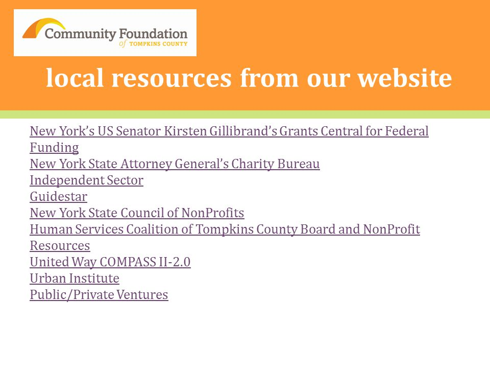 local resources from our website New York's US Senator Kirsten Gillibrand's Grants Central for Federal Funding New York State Attorney General's Charity Bureau Independent Sector Guidestar New York State Council of NonProfits Human Services Coalition of Tompkins County Board and NonProfit Resources United Way COMPASS II-2.0 Urban Institute Public/Private Ventures
