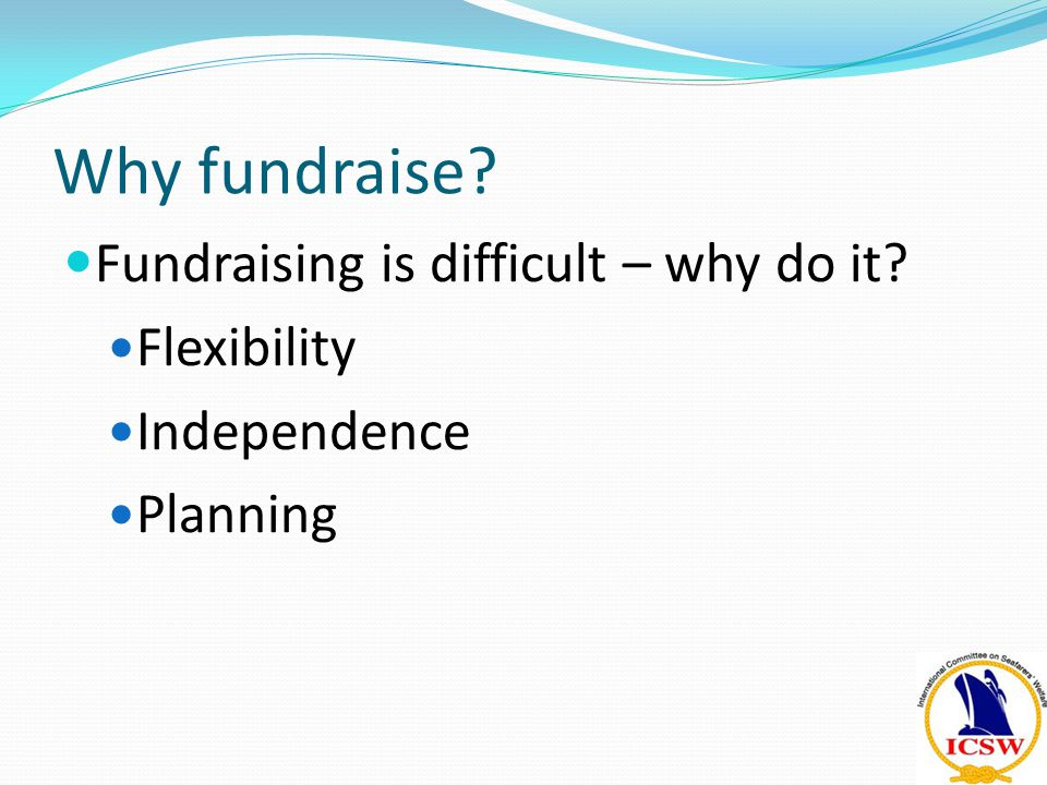 Why fundraise? Fundraising is difficult – why do it? Flexibility Independence Planning