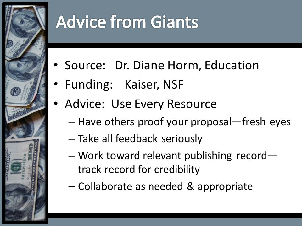 Source: Dr. Diane Horm, Education Funding: Kaiser, NSF Advice: Use Every Resource – Have others proof your proposal—fresh eyes – Take all feedback ser