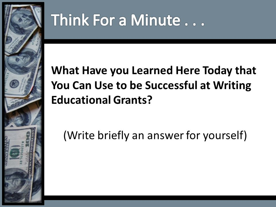What Have you Learned Here Today that You Can Use to be Successful at Writing Educational Grants? (Write briefly an answer for yourself)