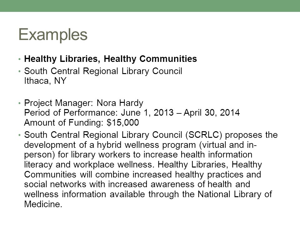 Examples Healthy Libraries, Healthy Communities South Central Regional Library Council Ithaca, NY Project Manager: Nora Hardy Period of Performance: June 1, 2013 – April 30, 2014 Amount of Funding: $15,000 South Central Regional Library Council (SCRLC) proposes the development of a hybrid wellness program (virtual and in- person) for library workers to increase health information literacy and workplace wellness.
