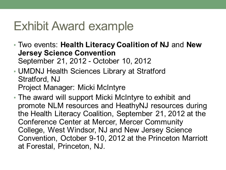 Exhibit Award example Two events: Health Literacy Coalition of NJ and New Jersey Science Convention September 21, 2012 - October 10, 2012 UMDNJ Health Sciences Library at Stratford Stratford, NJ Project Manager: Micki McIntyre The award will support Micki McIntyre to exhibit and promote NLM resources and HeathyNJ resources during the Health Literacy Coalition, September 21, 2012 at the Conference Center at Mercer, Mercer Community College, West Windsor, NJ and New Jersey Science Convention, October 9-10, 2012 at the Princeton Marriott at Forestal, Princeton, NJ.