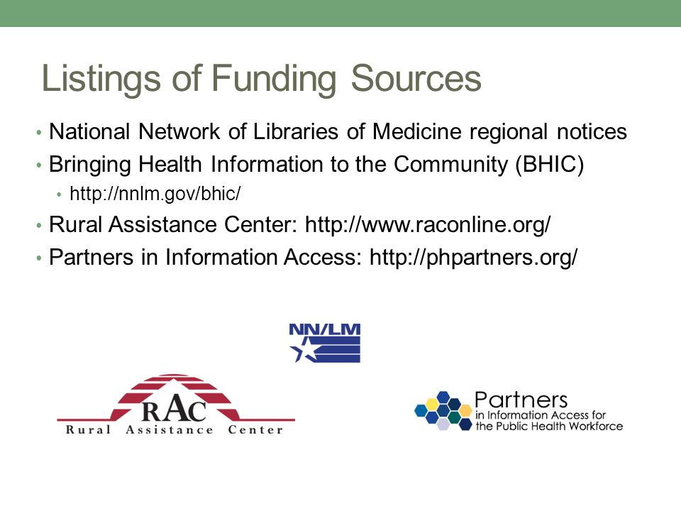 Listings of Funding Sources National Network of Libraries of Medicine regional notices Bringing Health Information to the Community (BHIC) http://nnlm.gov/bhic/ Rural Assistance Center: http://www.raconline.org/ Partners in Information Access: http://phpartners.org/