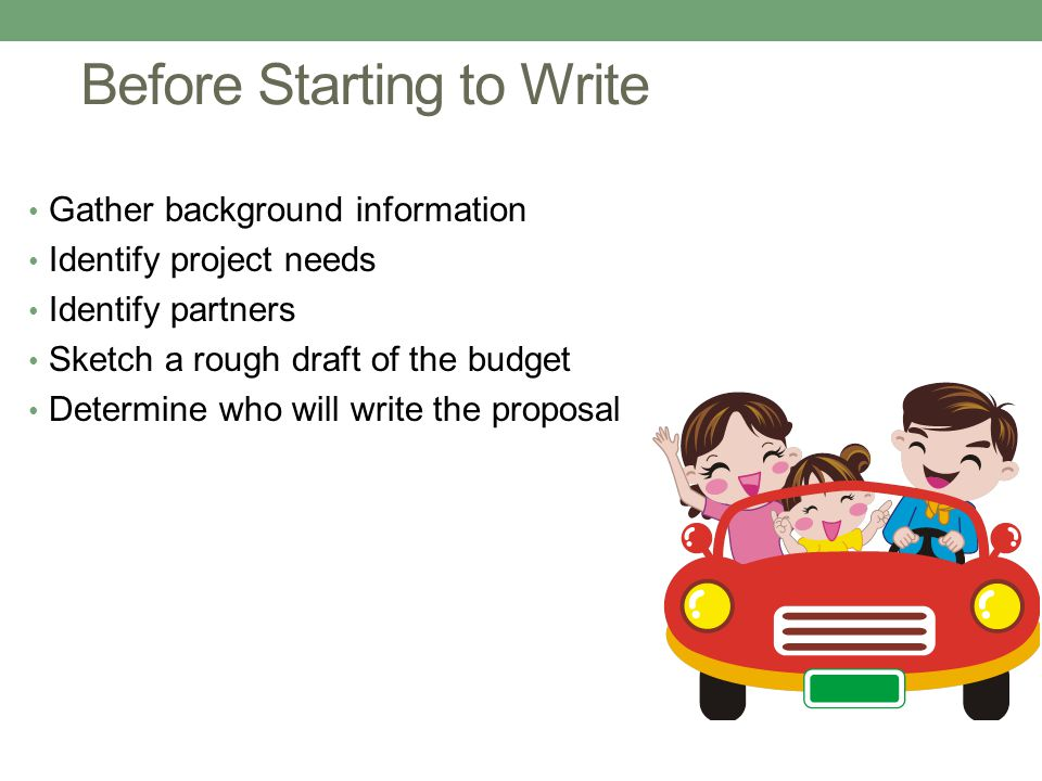 Before Starting to Write Gather background information Identify project needs Identify partners Sketch a rough draft of the budget Determine who will write the proposal