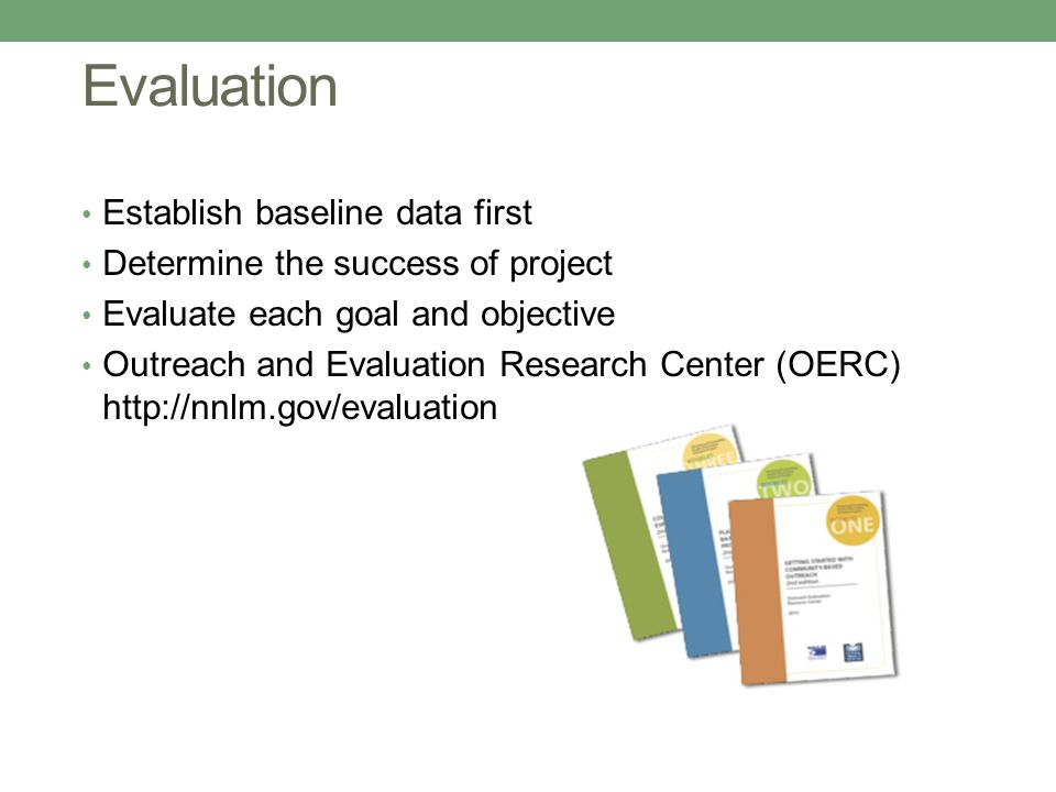 Evaluation Establish baseline data first Determine the success of project Evaluate each goal and objective Outreach and Evaluation Research Center (OERC) http://nnlm.gov/evaluation