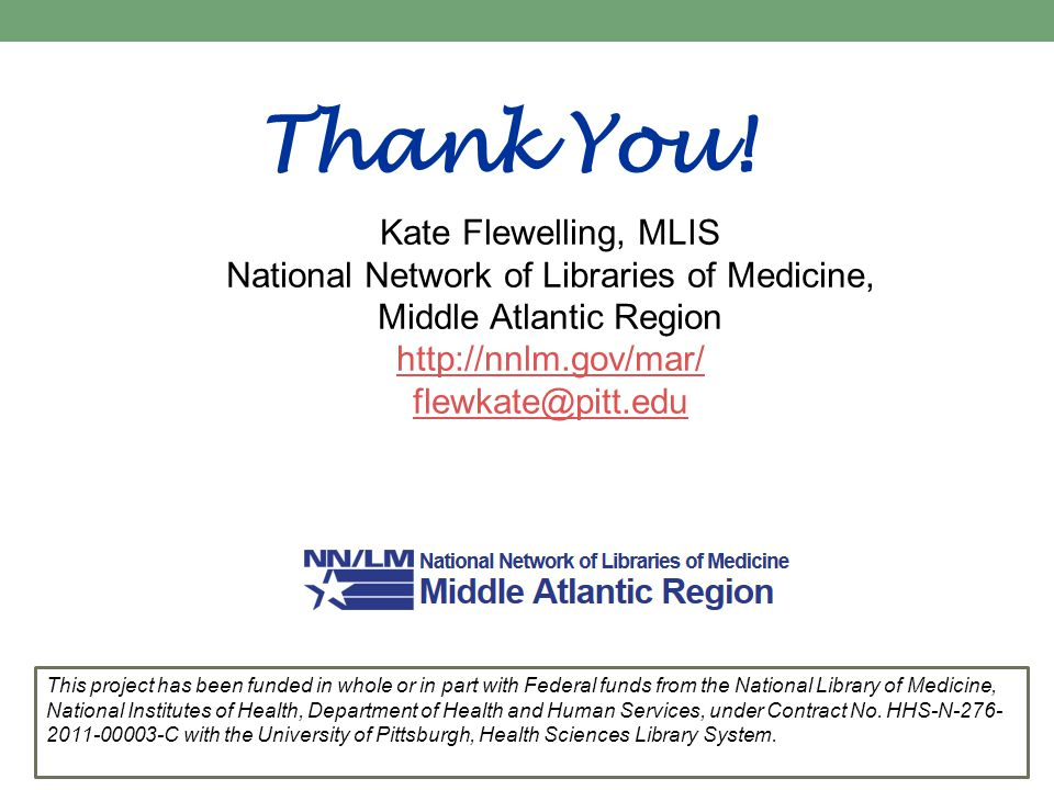 Thank You! Kate Flewelling, MLIS National Network of Libraries of Medicine, Middle Atlantic Region http://nnlm.gov/mar/ flewkate@pitt.edu This project