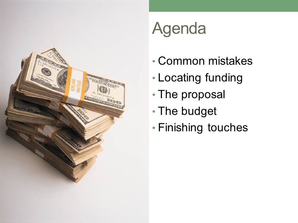 Agenda Common mistakes Locating funding The proposal The budget Finishing touches