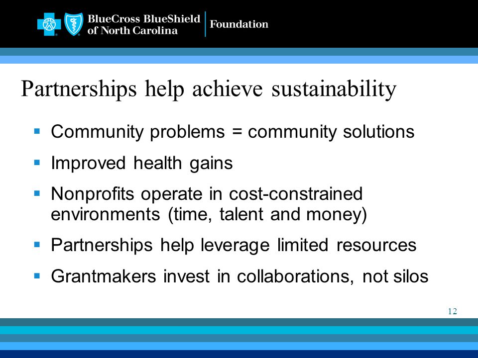 12 Partnerships help achieve sustainability  Community problems = community solutions  Improved health gains  Nonprofits operate in cost-constrained environments (time, talent and money)  Partnerships help leverage limited resources  Grantmakers invest in collaborations, not silos
