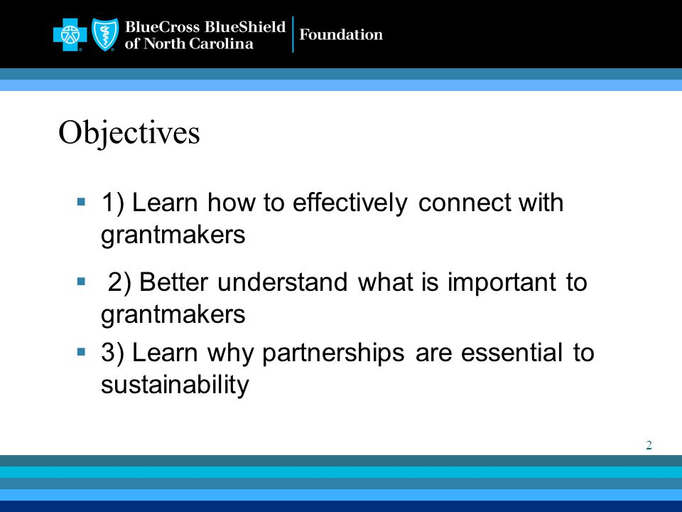 2 Objectives  1) Learn how to effectively connect with grantmakers  2) Better understand what is important to grantmakers  3) Learn why partnerships are essential to sustainability