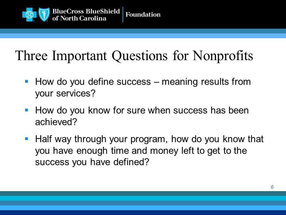 6 Three Important Questions for Nonprofits  How do you define success – meaning results from your services?  How do you know for sure when success h