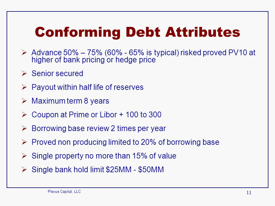 Plexus Capital, LLC 11 Conforming Debt Attributes  Advance 50% – 75% (60% - 65% is typical) risked proved PV10 at higher of bank pricing or hedge pri