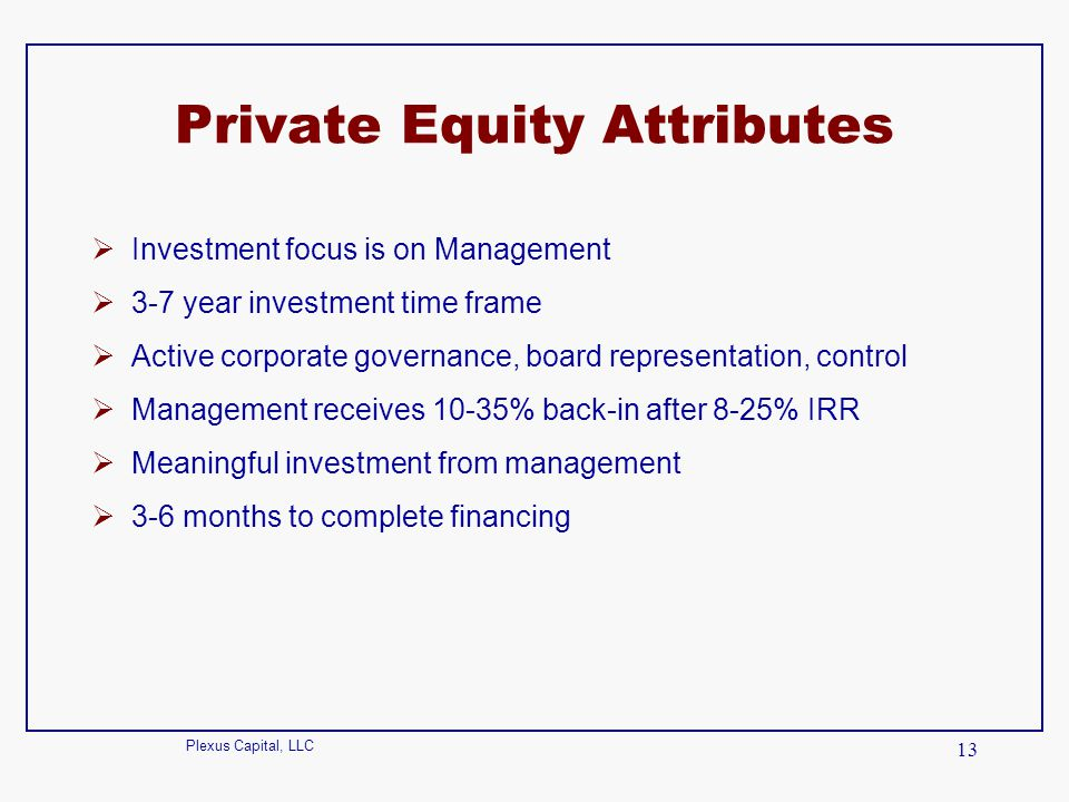 Plexus Capital, LLC 13 Private Equity Attributes  Investment focus is on Management  3-7 year investment time frame  Active corporate governance, b