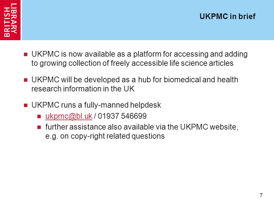 7 UKPMC in brief UKPMC is now available as a platform for accessing and adding to growing collection of freely accessible life science articles UKPMC will be developed as a hub for biomedical and health research information in the UK UKPMC runs a fully-manned helpdesk ukpmc@bl.uk / 01937 546699 ukpmc@bl.uk further assistance also available via the UKPMC website, e.g.