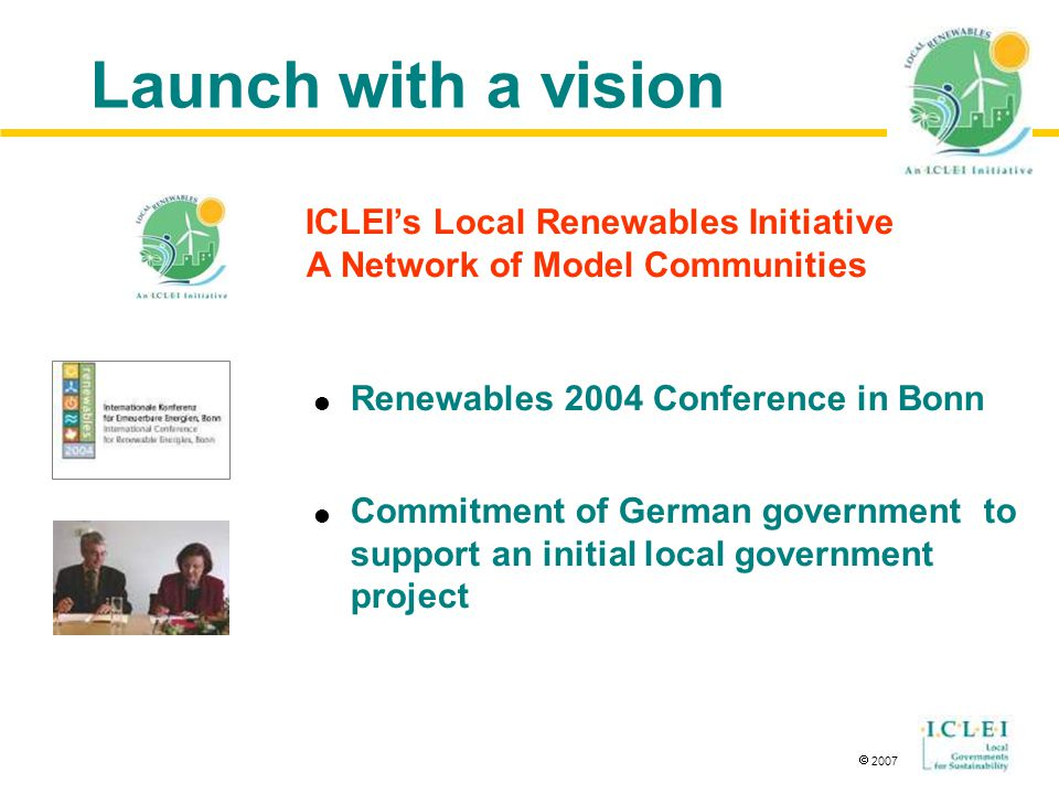  2007 Launch with a vision  Renewables 2004 Conference in Bonn  Commitment of German government to support an initial local government project ICLEI's Local Renewables Initiative A Network of Model Communities