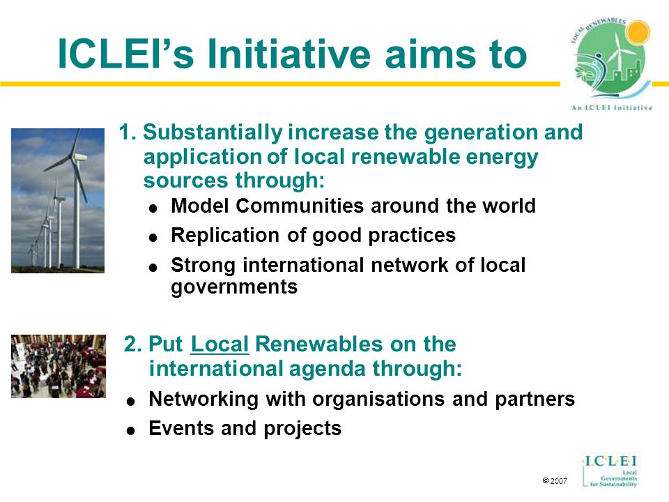  2007 ICLEI's Initiative aims to  Model Communities around the world  Replication of good practices  Strong international network of local governments 1.