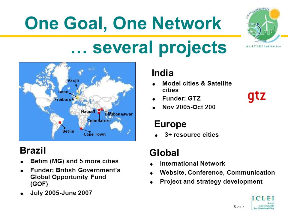  2007 One Goal, One Network Brazil  Betim (MG) and 5 more cities  Funder: British Government's Global Opportunity Fund (GOF)  July 2005-June 2007 Cape Town Betim Växjö Freiburg Bonn Bhubaneswar Nagpur Coimbatore India  Model cities & Satellite cities  Funder: GTZ  Nov 2005-Oct 200 Europe  3+ resource cities Global  International Network  Website, Conference, Communication  Project and strategy development … several projects