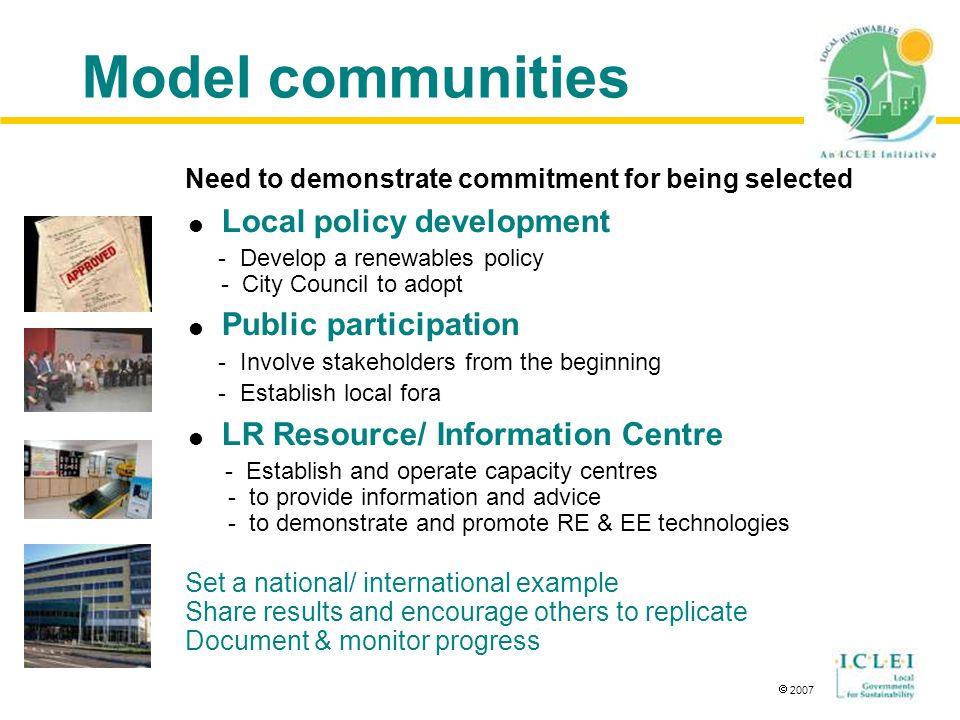  2007 Model communities Need to demonstrate commitment for being selected  Local policy development - Develop a renewables policy - City Council to adopt  Public participation - Involve stakeholders from the beginning - Establish local fora  LR Resource/ Information Centre - Establish and operate capacity centres - to provide information and advice - to demonstrate and promote RE & EE technologies Set a national/ international example Share results and encourage others to replicate Document & monitor progress