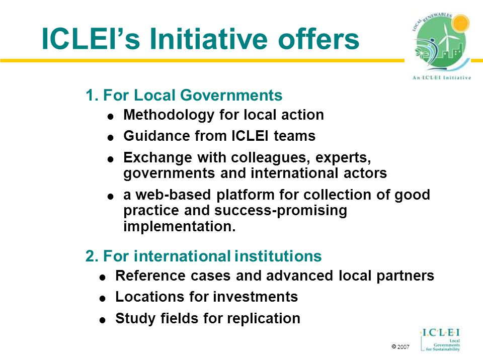  2007 ICLEI's Initiative offers  Methodology for local action  Guidance from ICLEI teams  Exchange with colleagues, experts, governments and international actors  a web-based platform for collection of good practice and success-promising implementation.