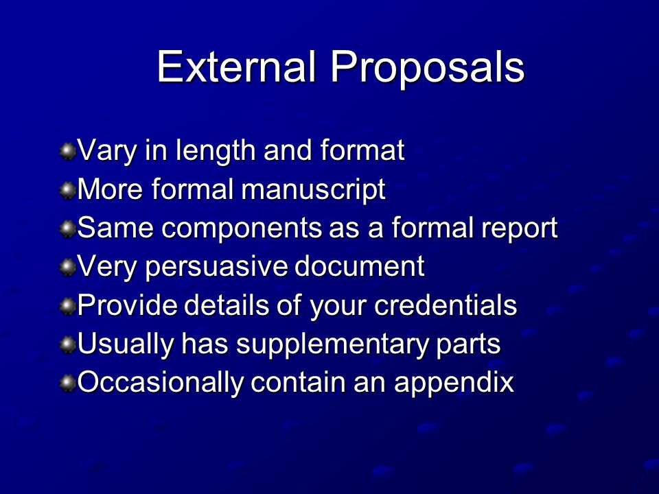 External Proposals Vary in length and format More formal manuscript Same components as a formal report Very persuasive document Provide details of your credentials Usually has supplementary parts Occasionally contain an appendix