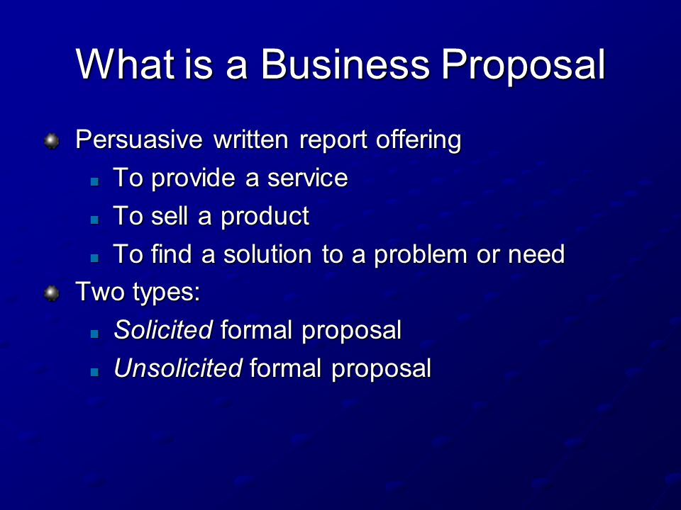 What is a Business Proposal Persuasive written report offering To provide a service To provide a service To sell a product To sell a product To find a solution to a problem or need To find a solution to a problem or need Two types: Solicited formal proposal Solicited formal proposal Unsolicited formal proposal Unsolicited formal proposal