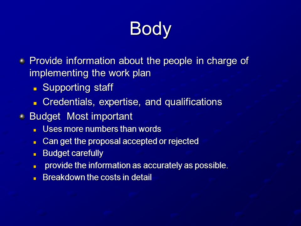 Body Provide information about the people in charge of implementing the work plan Supporting staff Supporting staff Credentials, expertise, and qualifications Credentials, expertise, and qualifications Budget Most important Uses more numbers than words Uses more numbers than words Can get the proposal accepted or rejected Can get the proposal accepted or rejected Budget carefully Budget carefully provide the information as accurately as possible.