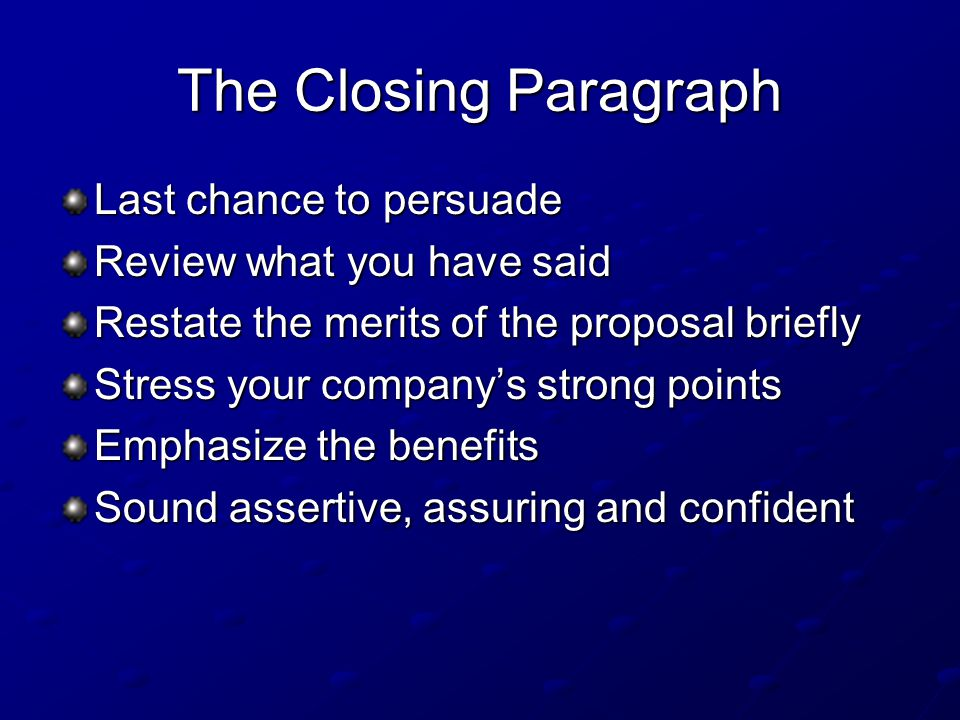 The Closing Paragraph Last chance to persuade Review what you have said Restate the merits of the proposal briefly Stress your company's strong points Emphasize the benefits Sound assertive, assuring and confident