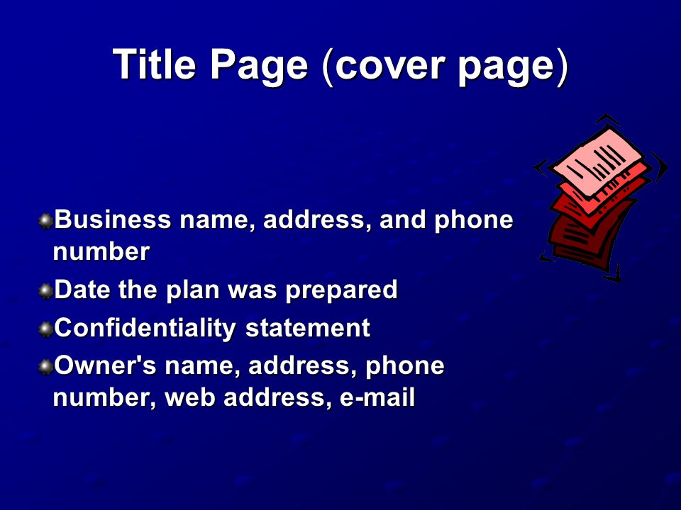 Title Page (cover page) Business name, address, and phone number Date the plan was prepared Confidentiality statement Owner s name, address, phone number, web address, e-mail