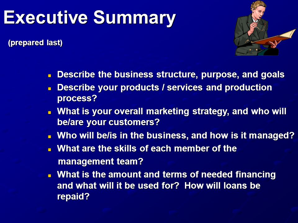 Executive Summary (prepared last) Describe the business structure, purpose, and goals Describe the business structure, purpose, and goals Describe your products / services and production process.