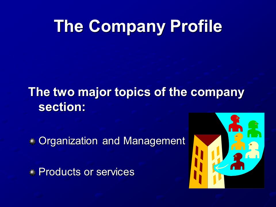The Company Profile The two major topics of the company section: Organization and Management Products or services