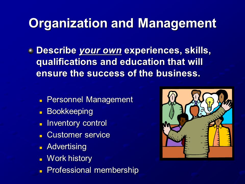 Organization and Management Describe your own experiences, skills, qualifications and education that will ensure the success of the business.