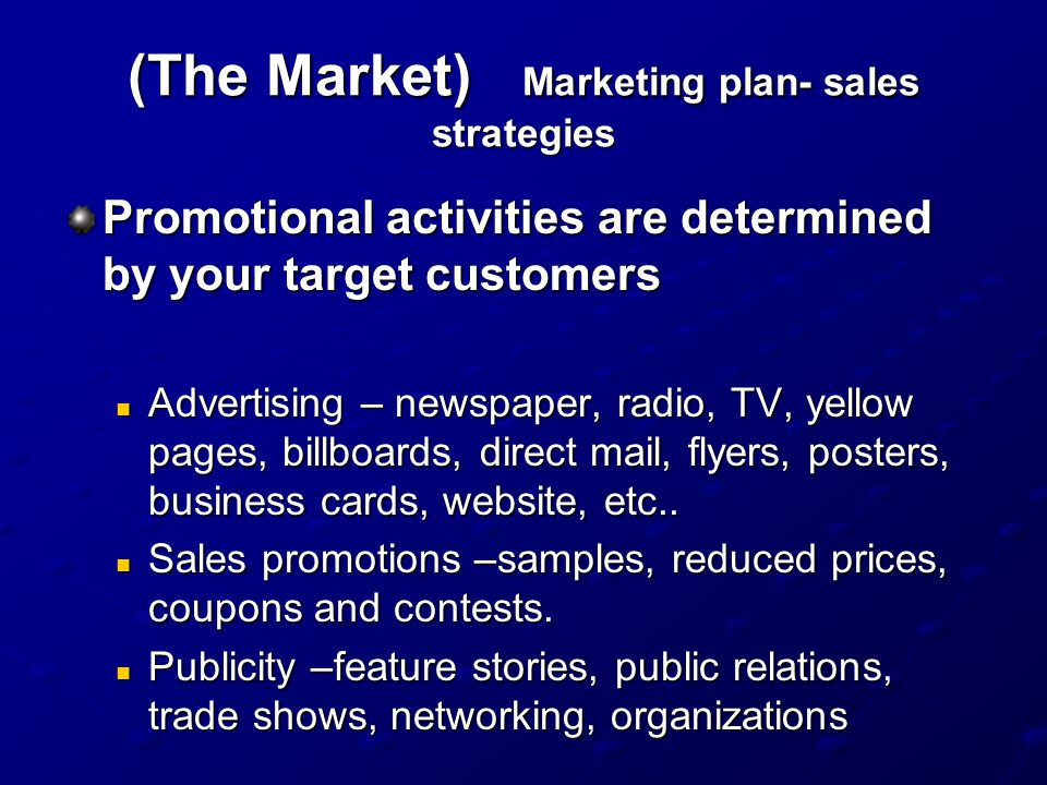(The Market) Marketing plan- sales strategies Promotional activities are determined by your target customers Advertising – newspaper, radio, TV, yellow pages, billboards, direct mail, flyers, posters, business cards, website, etc..