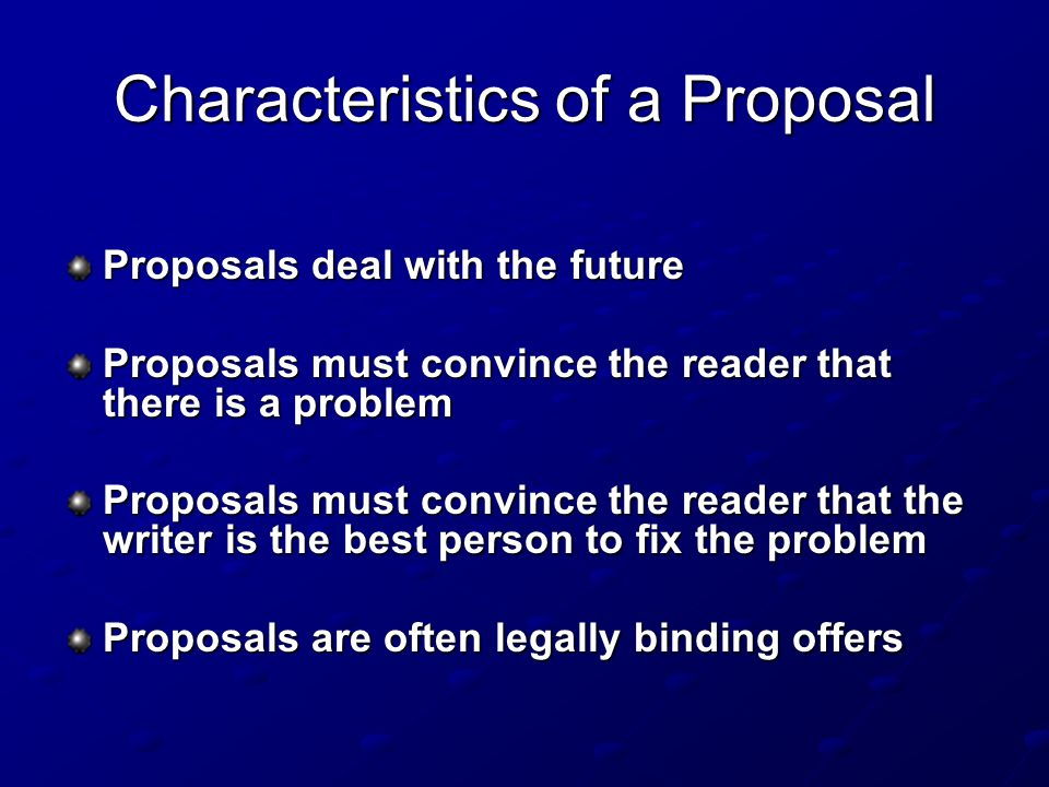 Characteristics of a Proposal Proposals deal with the future Proposals must convince the reader that there is a problem Proposals must convince the reader that the writer is the best person to fix the problem Proposals are often legally binding offers