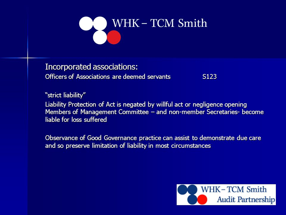 Incorporated associations: Officers of Associations are deemed servantsS123 strict liability Liability Protection of Act is negated by willful act or negligence opening Members of Management Committee – and non-member Secretaries- become liable for loss suffered Observance of Good Governance practice can assist to demonstrate due care and so preserve limitation of liability in most circumstances