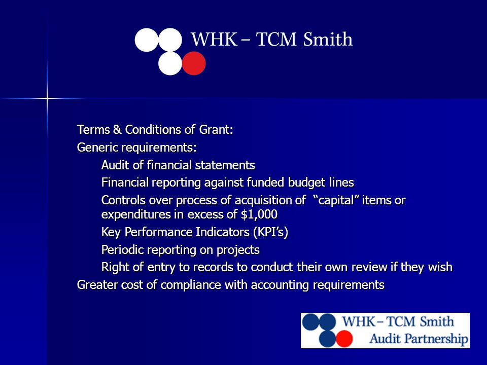 Terms & Conditions of Grant: Generic requirements: Audit of financial statements Financial reporting against funded budget lines Controls over process of acquisition of capital items or expenditures in excess of $1,000 Key Performance Indicators (KPI's) Periodic reporting on projects Right of entry to records to conduct their own review if they wish Greater cost of compliance with accounting requirements