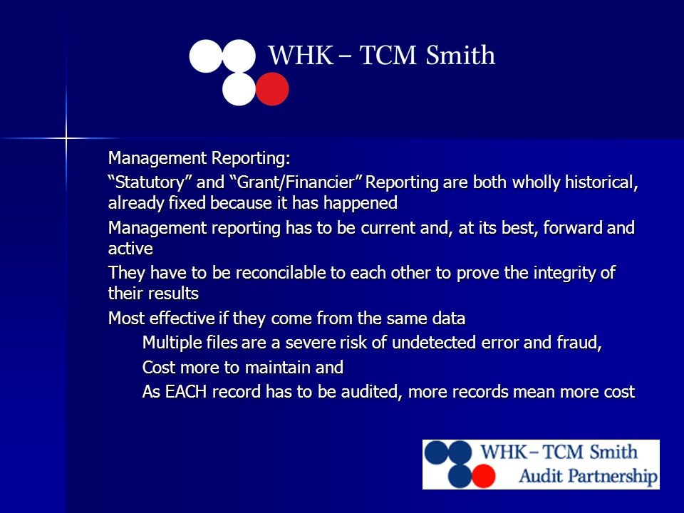 Management Reporting: Statutory and Grant/Financier Reporting are both wholly historical, already fixed because it has happened Management reporting has to be current and, at its best, forward and active They have to be reconcilable to each other to prove the integrity of their results Most effective if they come from the same data Multiple files are a severe risk of undetected error and fraud, Cost more to maintain and As EACH record has to be audited, more records mean more cost