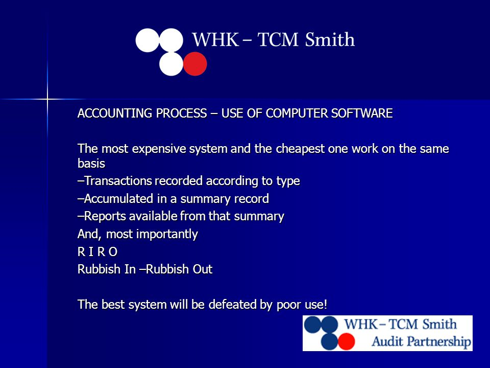 ACCOUNTING PROCESS – USE OF COMPUTER SOFTWARE The most expensive system and the cheapest one work on the same basis –Transactions recorded according to type –Accumulated in a summary record –Reports available from that summary And, most importantly R I R O Rubbish In –Rubbish Out The best system will be defeated by poor use!