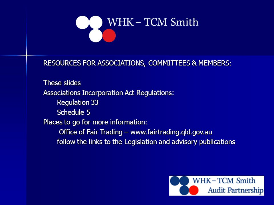 RESOURCES FOR ASSOCIATIONS, COMMITTEES & MEMBERS: These slides Associations Incorporation Act Regulations: Regulation 33 Schedule 5 Places to go for more information: Office of Fair Trading – www.fairtrading.qld.gov.au Office of Fair Trading – www.fairtrading.qld.gov.au follow the links to the Legislation and advisory publications