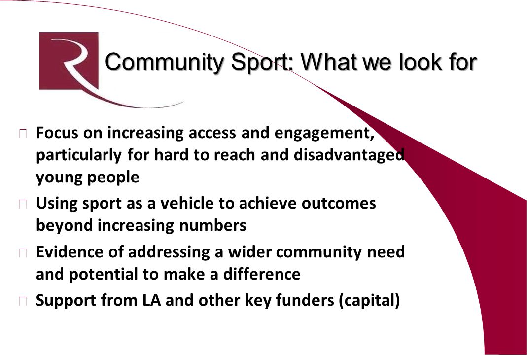 Community Sport: What we look for l Focus on increasing access and engagement, particularly for hard to reach and disadvantaged young people l Using sport as a vehicle to achieve outcomes beyond increasing numbers l Evidence of addressing a wider community need and potential to make a difference l Support from LA and other key funders (capital)