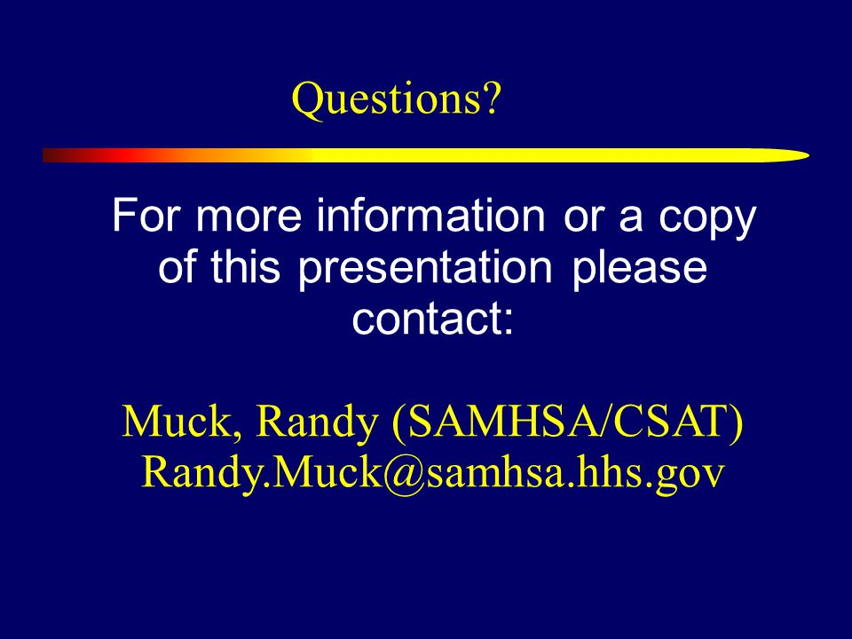 For more information or a copy of this presentation please contact: Muck, Randy (SAMHSA/CSAT) Randy.Muck@samhsa.hhs.gov Questions?