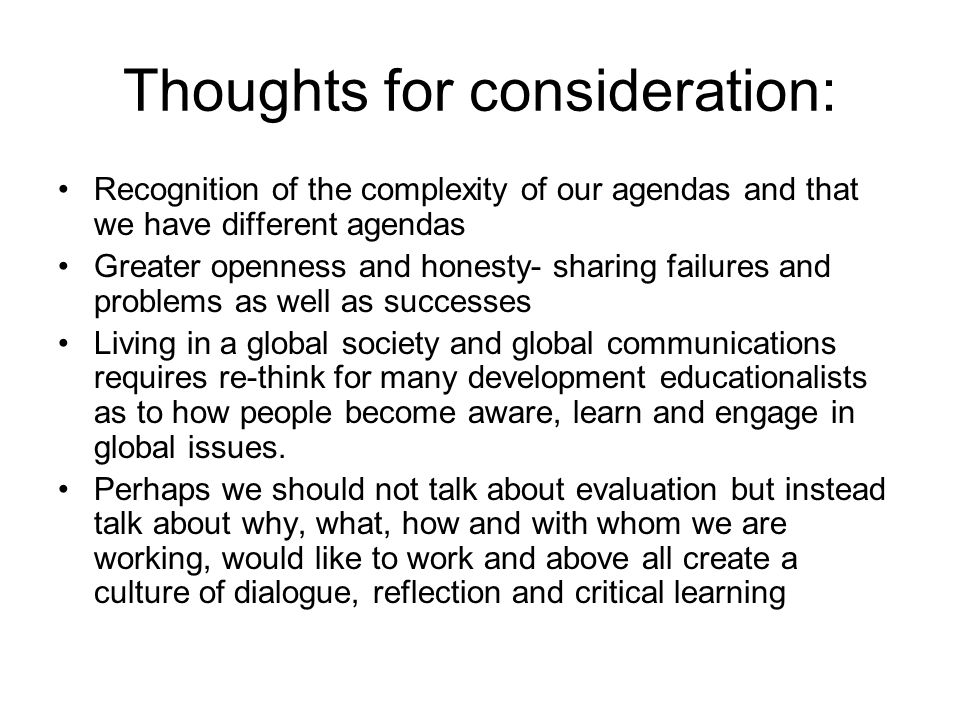 Thoughts for consideration: Recognition of the complexity of our agendas and that we have different agendas Greater openness and honesty- sharing failures and problems as well as successes Living in a global society and global communications requires re-think for many development educationalists as to how people become aware, learn and engage in global issues.