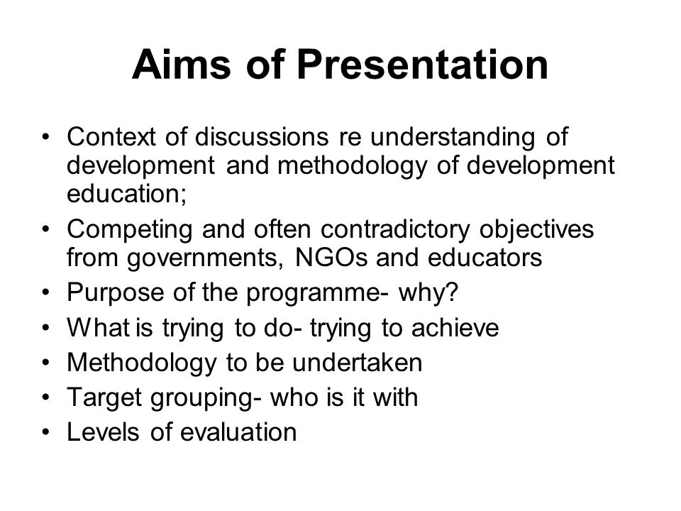 Aims of Presentation Context of discussions re understanding of development and methodology of development education; Competing and often contradictory objectives from governments, NGOs and educators Purpose of the programme- why.
