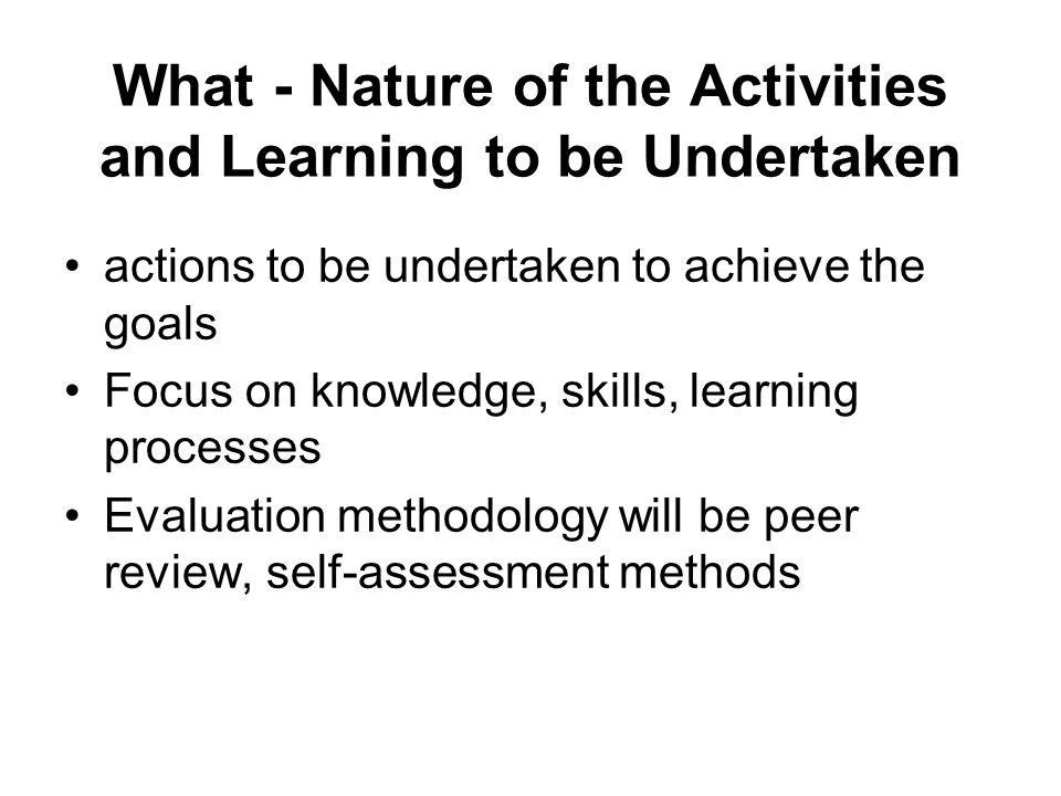 What - Nature of the Activities and Learning to be Undertaken actions to be undertaken to achieve the goals Focus on knowledge, skills, learning processes Evaluation methodology will be peer review, self-assessment methods