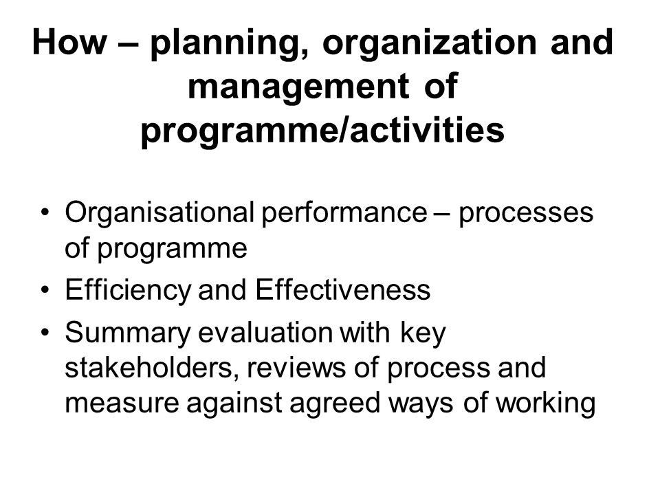 How – planning, organization and management of programme/activities Organisational performance – processes of programme Efficiency and Effectiveness Summary evaluation with key stakeholders, reviews of process and measure against agreed ways of working