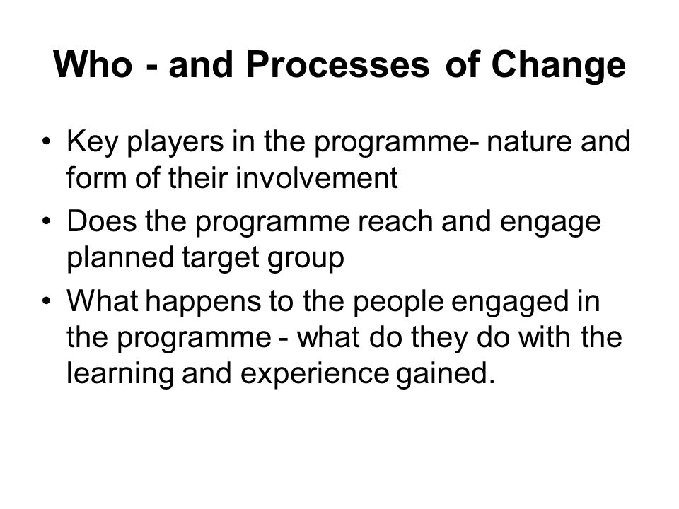 Who - and Processes of Change Key players in the programme- nature and form of their involvement Does the programme reach and engage planned target group What happens to the people engaged in the programme - what do they do with the learning and experience gained.